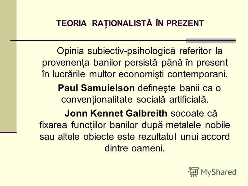 TEORIA RAŢIONALISTĂ ÎN PREZENT Opinia subiectiv-psihologică referitor la provenenţa banilor persistă până în present în lucrările multor economişti contemporani. Paul Samuielson defineşte banii ca o convenţionalitate socială artificială. Jonn Kennet