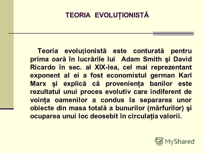 TEORIA EVOLUŢIONISTĂ Teoria evoluionistă este conturată pentru prima oară în lucrările lui Adam Smith şi David Ricardo în sec. al XIX-lea, cel mai reprezentant exponent al ei a fost economistul german Karl Marx şi explică că provenienţa banilor este