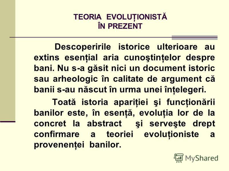 TEORIA EVOLUŢIONISTĂ ÎN PREZENT Descoperirile istorice ulterioare au extins esenţial aria cunoştinţelor despre bani. Nu s-a găsit nici un document istoric sau arheologic în calitate de argument că banii s-au născut în urma unei înţelegeri. Toată isto