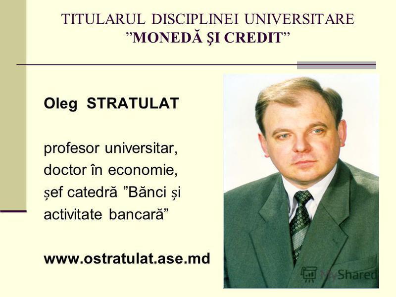 TITULARUL DISCIPLINEI UNIVERSITAREMONEDĂ I CREDIT Oleg STRATULAT profesor universitar, doctor în economie, ef catedră Bănci i activitate bancară www.ostratulat.ase.md
