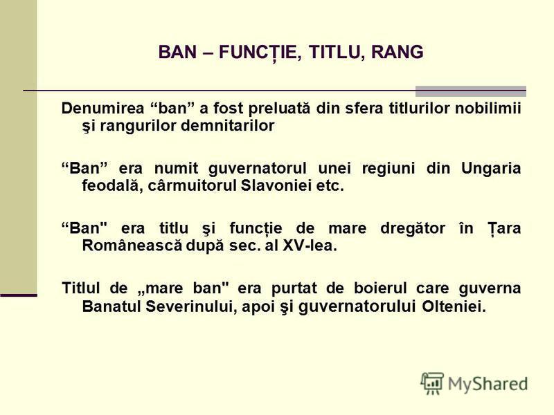 Denumirea ban a fost preluată din sfera titlurilor nobilimii şi rangurilor demnitarilor Ban era numit guvernatorul unei regiuni din Ungaria feodală, cârmuitorul Slavoniei etc. Ban