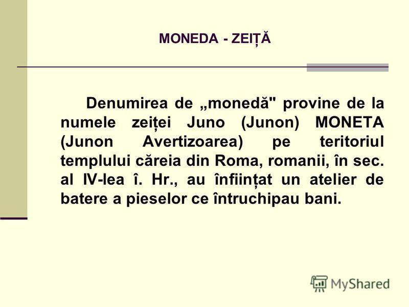 MONEDA - ZEIŢĂ Denumirea de monedă provine de la numele zeiţei Juno (Junon) MONETA (Junon Avertizoarea) pe teritoriul templului căreia din Roma, romanii, în sec. al IV-lea î. Hr., au înfiinţat un atelier de batere a pieselor ce întruchipau bani.