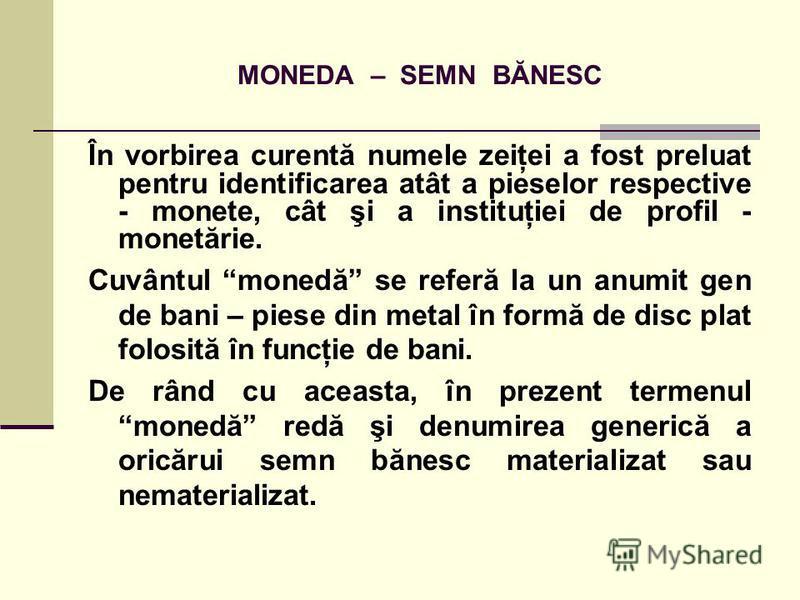 MONEDA – SEMN BĂNESC În vorbirea curentă numele zeiţei a fost preluat pentru identificarea atât a pieselor respective - monete, cât şi a instituţiei de profil - monetărie. Cuvântul monedă se referă la un anumit gen de bani – piese din metal în formă