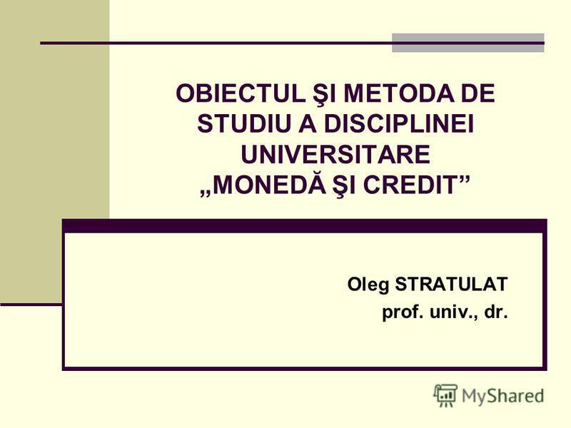 OBIECTUL ŞI METODA DE STUDIU A DISCIPLINEI UNIVERSITARE MONEDĂ ŞI CREDIT Oleg STRATULAT prof. univ., dr.