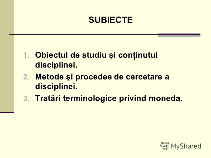 SUBIECTE 1. Obiectul de studiu şi conţinutul disciplinei. 2. Metode şi procedee de cercetare a disciplinei. 3. Tratări terminologice privind moneda.
