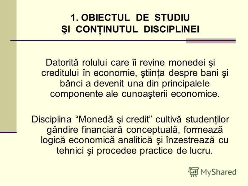 1. OBIECTUL DE STUDIU ŞI CONŢINUTUL DISCIPLINEI Datorită rolului care îi revine monedei şi creditului în economie, ştiinţa despre bani şi bănci a devenit una din principalele componente ale cunoaşterii economice. Disciplina Monedă şi credit cultivă s