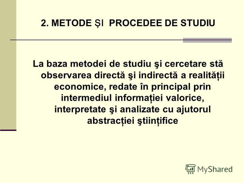 2. METODE ŞI PROCEDEE DE STUDIU La baza metodei de studiu şi cercetare stă observarea directă şi indirectă a realităţii economice, redate în principal prin intermediul informaţiei valorice, interpretate şi analizate cu ajutorul abstracţiei ştiinţific