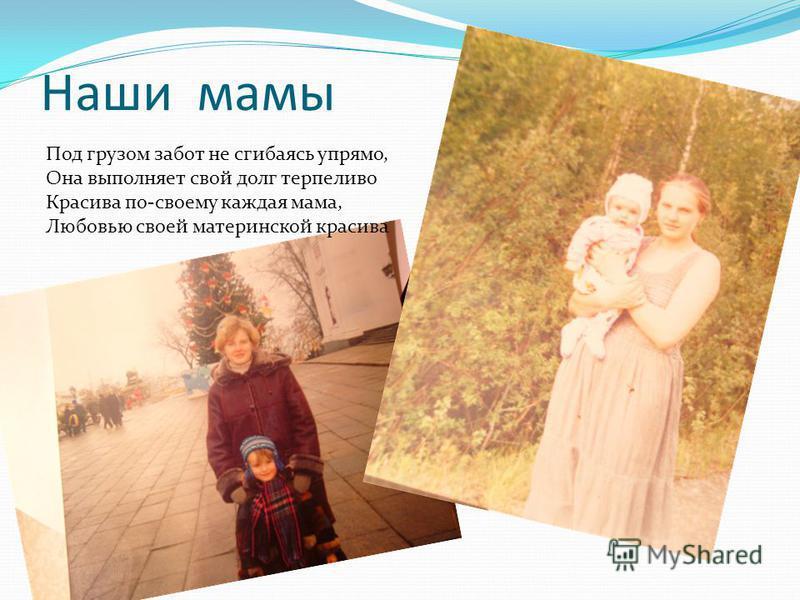 Наши мамы Под грузом забот не сгибаясь упрямо, Она выполняет свой долг терпеливо Красива по-своему каждая мама, Любовью своей материнской красива