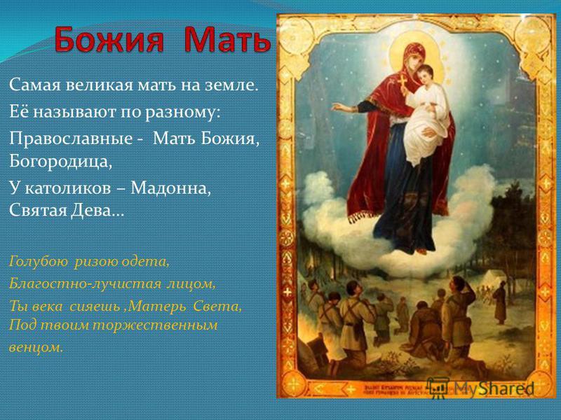 Самая великая мать на земле. Её называют по разному: Православные - Мать Божия, Богородица, У католиков – Мадонна, Святая Дева… Голубою ризою одета, Благостно-лучистая лицом, Ты века сияешь,Матерь Света, Под твоим торжественным венцом.
