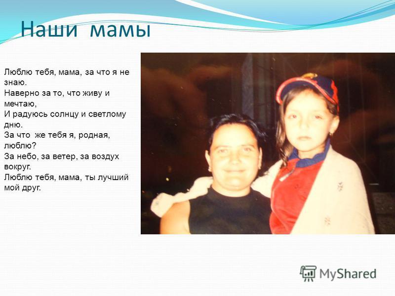 Наши мамы Люблю тебя, мама, за что я не знаю. Наверно за то, что живу и мечтаю, И радуюсь солнцу и светлому дню. За что же тебя я, родная, люблю? За небо, за ветер, за воздух вокруг. Люблю тебя, мама, ты лучший мой друг.