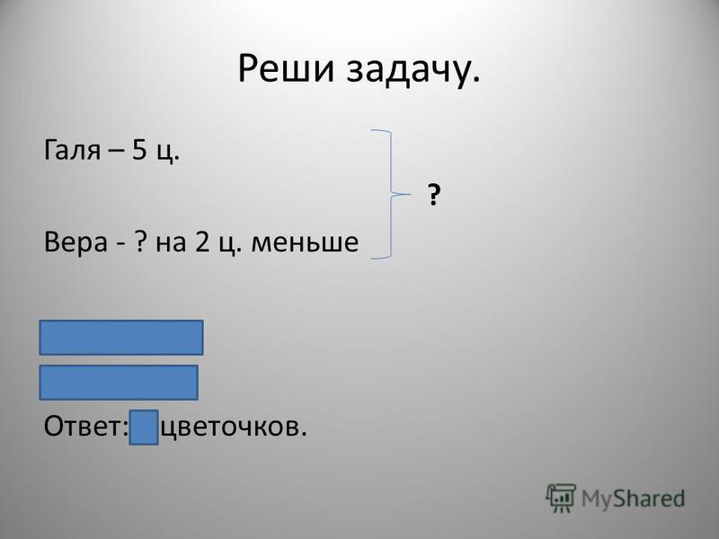 Реши задачу. Галя – 5 ц. ? Вера - ? на 2 ц. меньше 5 – 2 = 3(ц.) 5 + 3 = 8(ц.) Ответ: 8 цветочков.