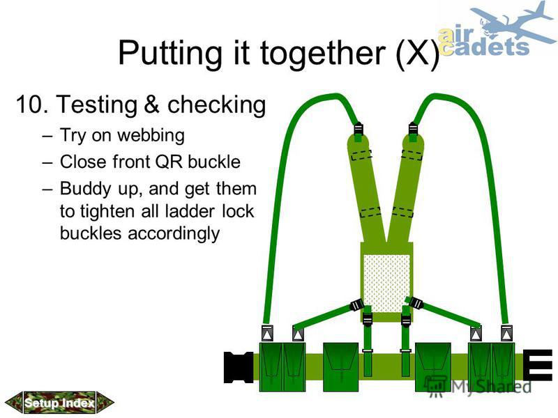 Putting it together (X) 10. Testing & checking –Try on webbing –Close front QR buckle –Buddy up, and get them to tighten all ladder lock buckles accordingly Setup Index Setup Index