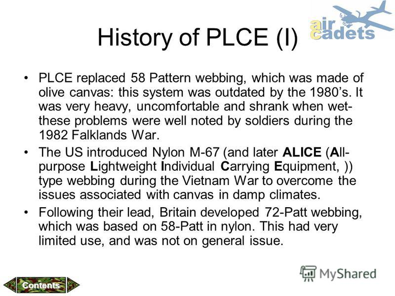History of PLCE (I) PLCE replaced 58 Pattern webbing, which was made of olive canvas: this system was outdated by the 1980s. It was very heavy, uncomfortable and shrank when wet- these problems were well noted by soldiers during the 1982 Falklands Wa