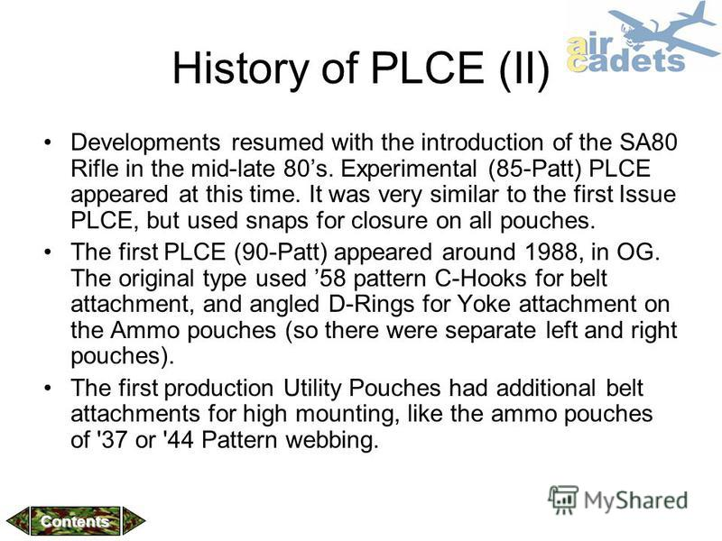 History of PLCE (II) Developments resumed with the introduction of the SA80 Rifle in the mid-late 80s. Experimental (85-Patt) PLCE appeared at this time. It was very similar to the first Issue PLCE, but used snaps for closure on all pouches. The firs