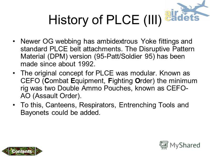 History of PLCE (III) Newer OG webbing has ambidextrous Yoke fittings and standard PLCE belt attachments. The Disruptive Pattern Material (DPM) version (95-Patt/Soldier 95) has been made since about 1992. The original concept for PLCE was modular. Kn