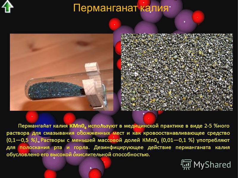 Перманганат калия Перманганат калия КМn0 4 используют в медицинской практике в виде 2-5 %ного раствора для смазывания обожженных мест и как кровоостанавливающее средство (0,10,5 %). Растворы с меньшей массовой долей КМп 0 4 (0,010,1 %) употребляют