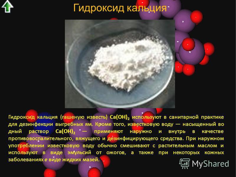 Гидроксид кальция Гидроксид кальция (гашеную известь) Са(ОН) 2 используют в санитарной практике для дезинфекции выгребных ям. Кроме того, известковую воду насыщенный водный раствор Са(ОН) 2 применяют наружно и внутрь в качестве противовоспалительно
