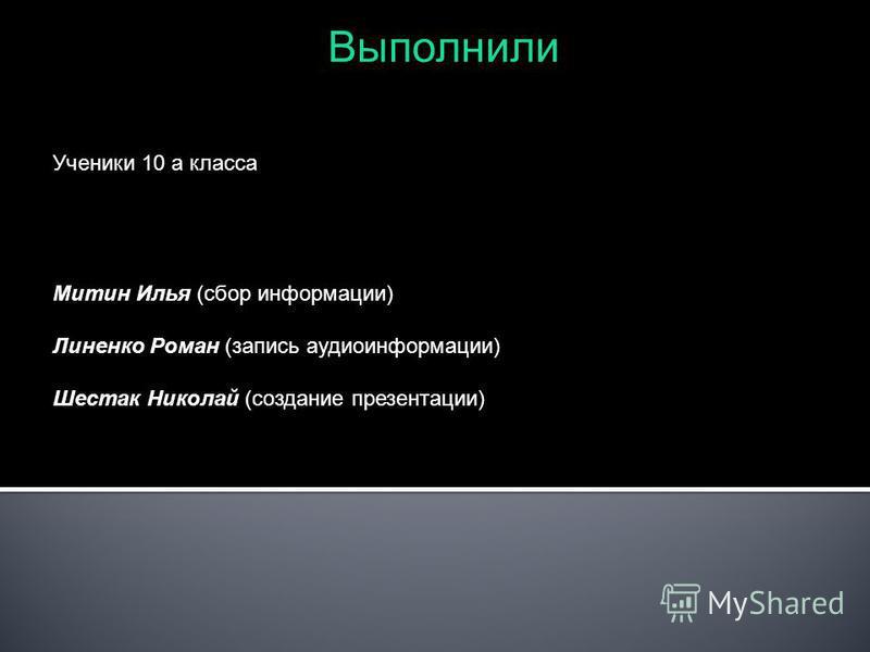 Выполнили Ученики 10 а класса Митин Илья (сбор информации) Линенко Роман (запись аудиоинформации) Шестак Николай (создание презентации)