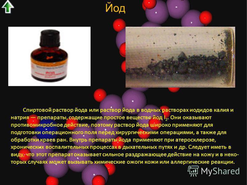 Йод Спиртовой раствор йода или раствор йода в водных растворах иодидов калия и натрия препараты, содержащие простое вещество йод I 2. Они оказывают противомикробное действие, поэтому раствор йода широко применяют для подготовки операционного поля пер