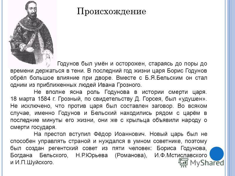 Годунов был умён и осторожен, стараясь до поры до времени держаться в тени. В последний год жизни царя Борис Годунов обрёл большое влияние при дворе. Вместе с Б.Я.Бельским он стал одним из приближенных людей Ивана Грозного. Не вполне ясна роль Годуно