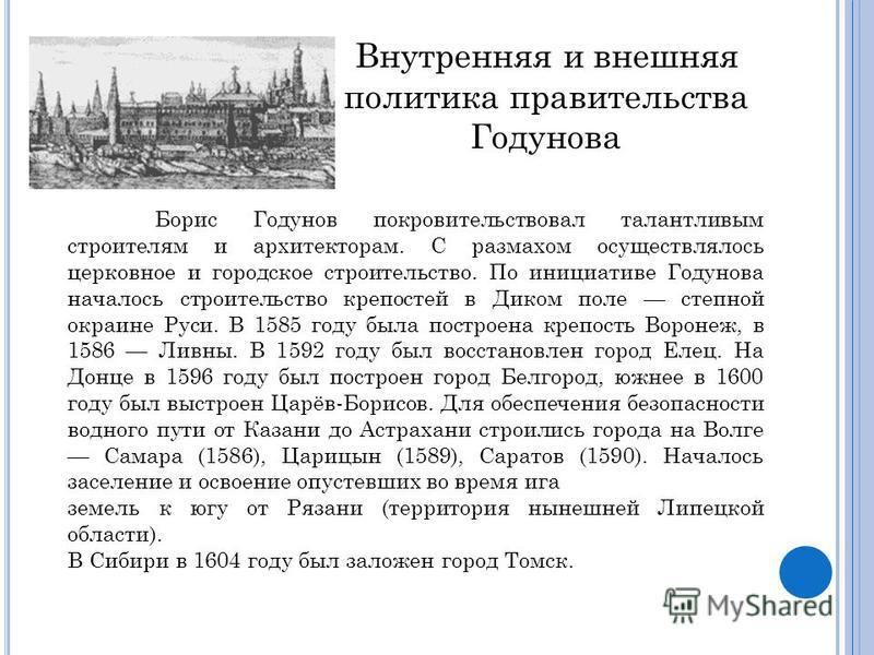 Борис Годунов покровительствовал талантливым строителям и архитекторам. С размахом осуществлялось церковное и городское строительство. По инициативе Годунова началось строительство крепостей в Диком поле степной окраине Руси. В 1585 году была построе