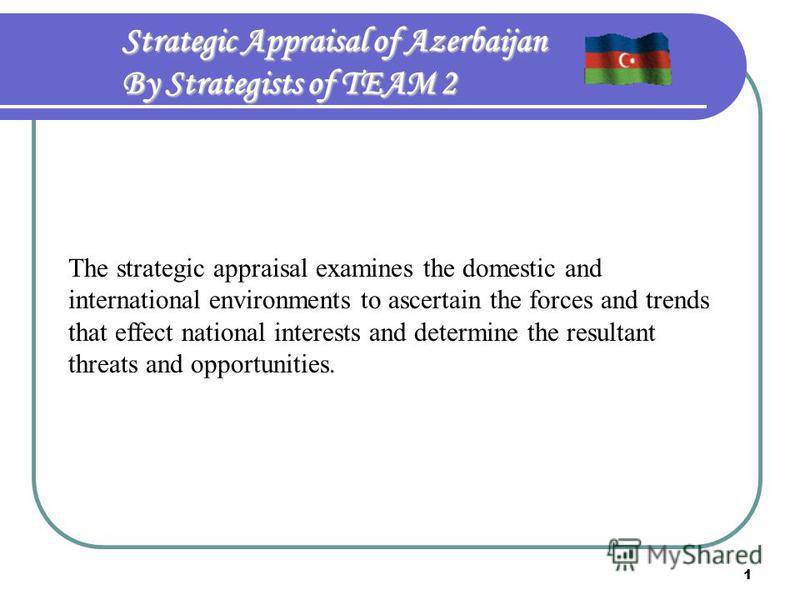 1 Strategic Appraisal of Azerbaijan By Strategists of TEAM 2 The strategic appraisal examines the domestic and international environments to ascertain the forces and trends that effect national interests and determine the resultant threats and opport