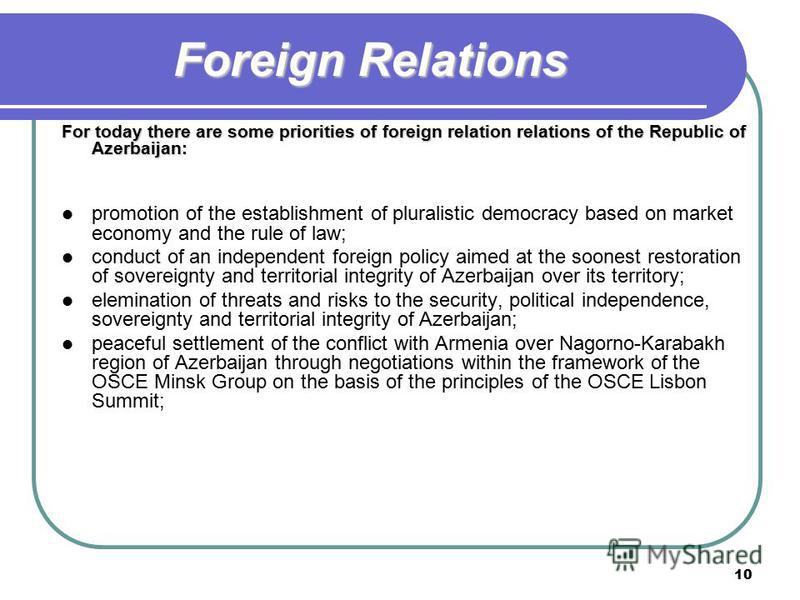 10 Foreign Relations For today there are some priorities of foreign relation relations of the Republic of Azerbaijan: promotion of the establishment of pluralistic democracy based on market economy and the rule of law; conduct of an independent forei