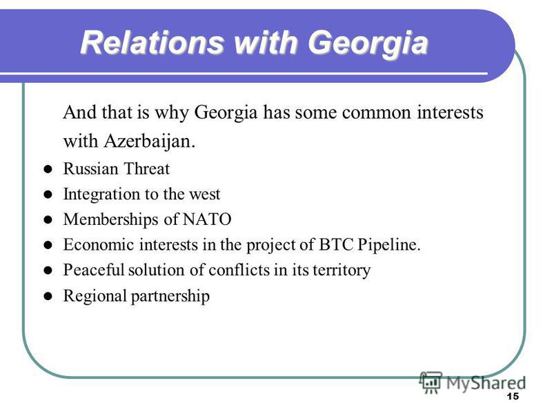 15 Relations with Georgia And that is why Georgia has some common interests with Azerbaijan. Russian Threat Integration to the west Memberships of NATO Economic interests in the project of BTC Pipeline. Peaceful solution of conflicts in its territory