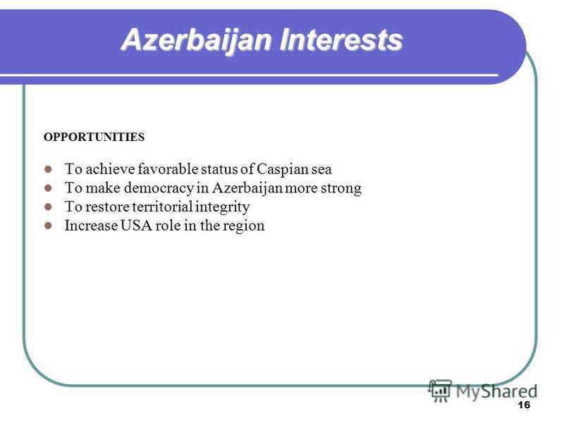 16 Azerbaijan Interests OPPORTUNITIES To achieve favorable status of Caspian sea To make democracy in Azerbaijan more strong To restore territorial integrity Increase USA role in the region