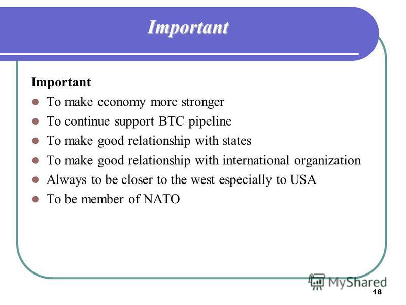 18 Important Important To make economy more stronger To continue support BTC pipeline To make good relationship with states To make good relationship with international organization Always to be closer to the west especially to USA To be member of NA