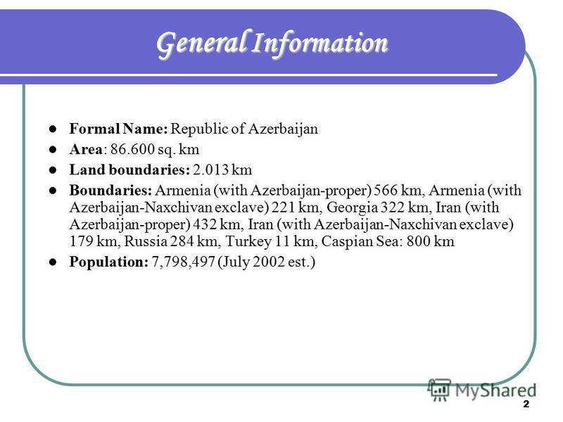 2 General Information Formal Name: Republic of Azerbaijan Area: 86.600 sq. km Land boundaries: 2.013 km Boundaries: Armenia (with Azerbaijan-proper) 566 km, Armenia (with Azerbaijan-Naxchivan exclave) 221 km, Georgia 322 km, Iran (with Azerbaijan-pro