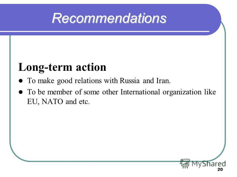 20 Recommendations Long-term action To make good relations with Russia and Iran. To be member of some other International organization like EU, NATO and etc.