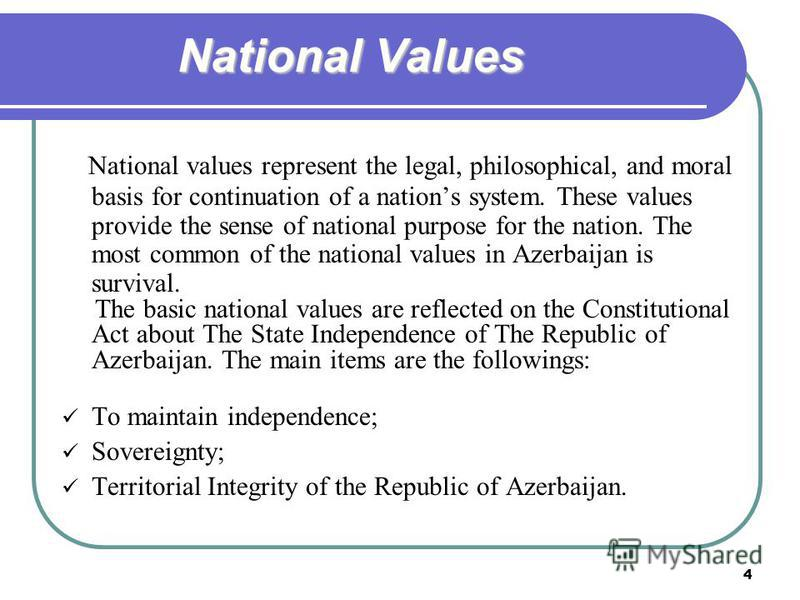 4 National Values National values represent the legal, philosophical, and moral basis for continuation of a nations system. These values provide the sense of national purpose for the nation. The most common of the national values in Azerbaijan is sur