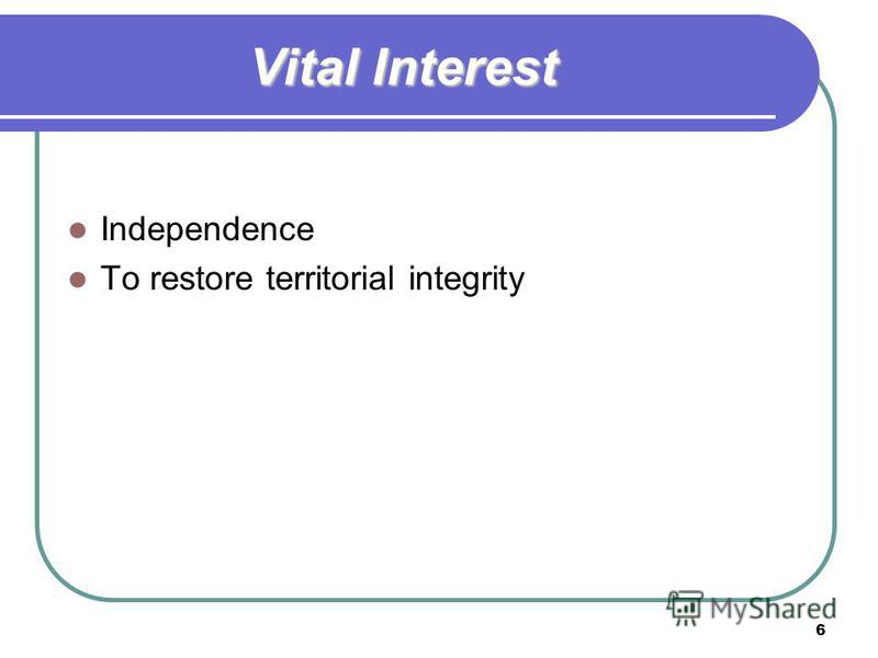6 Vital Interest Independence To restore territorial integrity