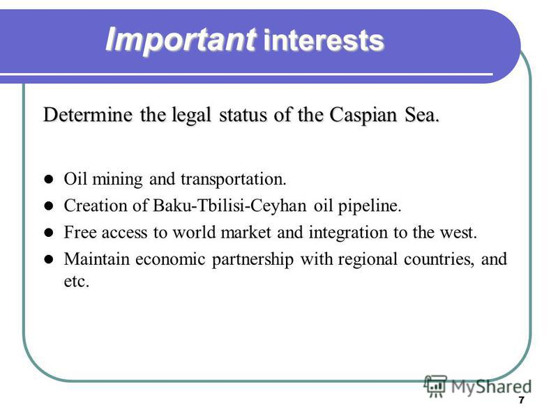 7 Important interests Determine the legal status of the Caspian Sea. Oil mining and transportation. Creation of Baku-Tbilisi-Ceyhan oil pipeline. Free access to world market and integration to the west. Maintain economic partnership with regional cou