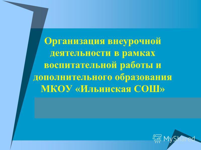 Организация внеурочной деятельности в рамках воспитательной работы и дополнительного образования МКОУ «Ильинская СОШ»