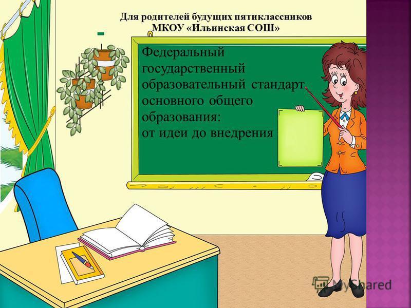Для родителей будущих пятиклассников МКОУ «Ильинская СОШ» Федеральный государственный образовательный стандарт основного общего образования: от идеи до внедрения