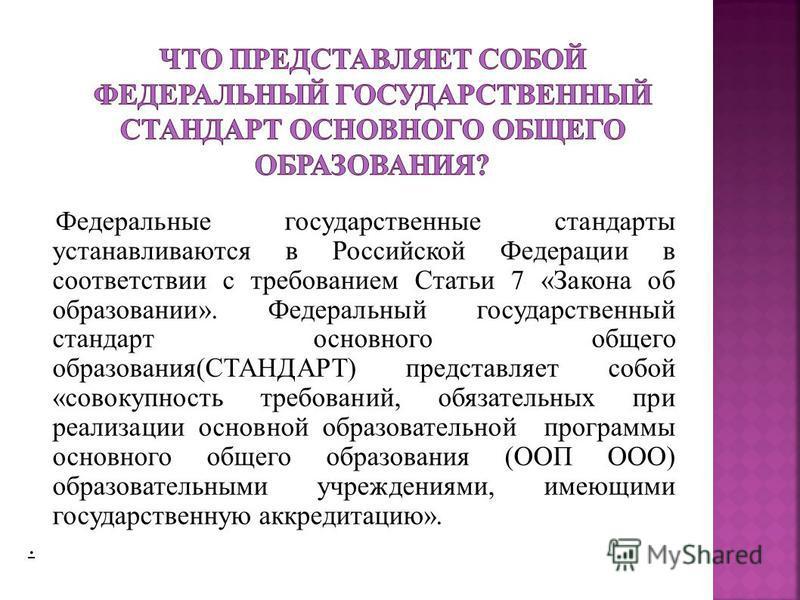 Федеральные государственные стандарты устанавливаются в Российской Федерации в соответствии с требованием Статьи 7 «Закона об образовании». Федеральный государственный стандарт основного общего образования(СТАНДАРТ) представляет собой «совокупность т