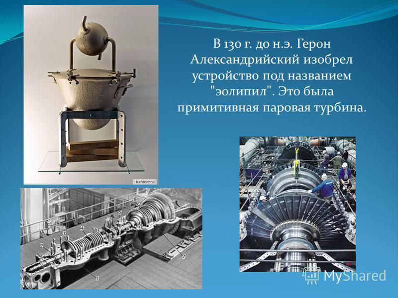 В 130 г. до н.э. Герон Александрийский изобрел устройство под названием эолипил. Это была примитивная паровая турбина.