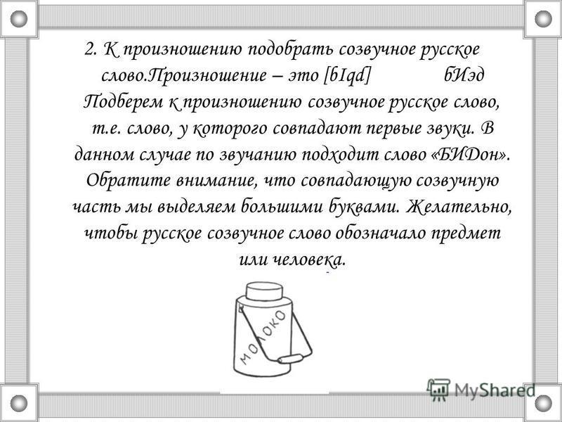 2. К произношению подобрать созвучное русское слово.Произношение – это [bIqd] б Иэд Подберем к произношению созвучное русское слово, т.е. слово, у которого совпадают первые звуки. В данном случае по звучанию подходит слово «БИДон». Обратите внимание,
