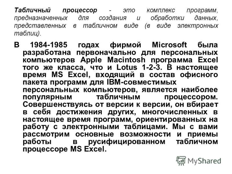 В 1984-1985 годах фирмой Мicrosoft была разработана первоначально для персональных компьютеров Apple Macintosh npoграмма Ехсеl того же класса, что и Lotus 1-2-3. В настоящее время MS Ехсеl, входящий в состав офисного пакета программ для IBM-совместим