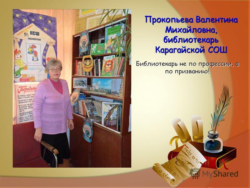 Прокопьева Валентина Михайловна, библиотекарь Карагайской СОШ Библиотекарь не по профессии, а по призванию!