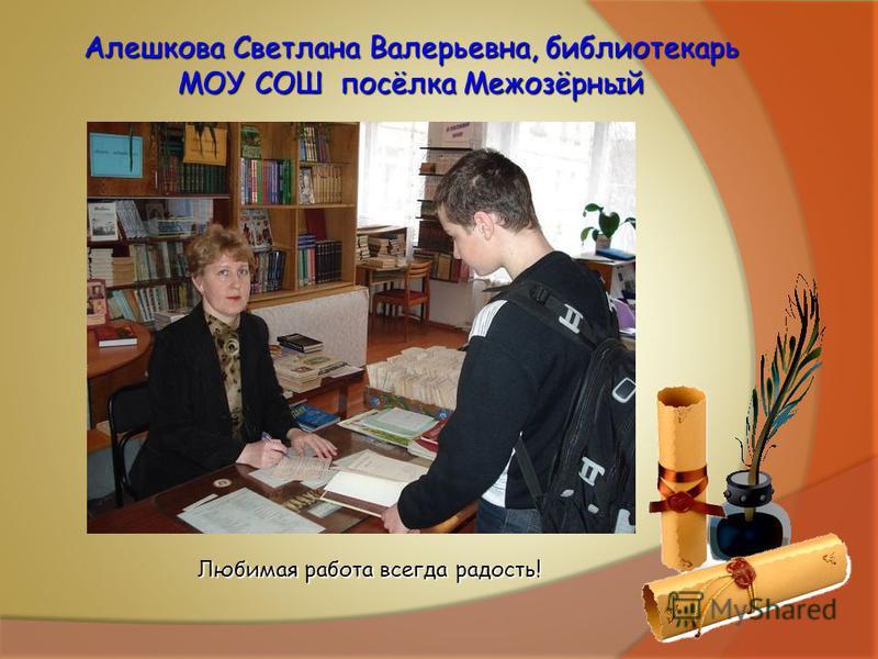 Алешкова Светлана Валерьевна, библиотекарь МОУ СОШ посёлка Межозёрный Любимая работа всегда радость!