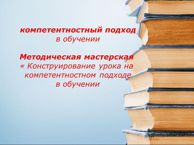 компетентностный подход в обучении Методическая мастерская « Конструирование урока на компетентностном подходе в обучении