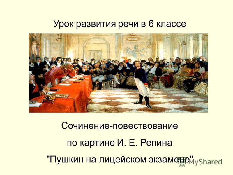 Урок развития речи в 6 классе Сочинение-повествование по картине И. Е. Репина Пушкин на лицейском экзамене