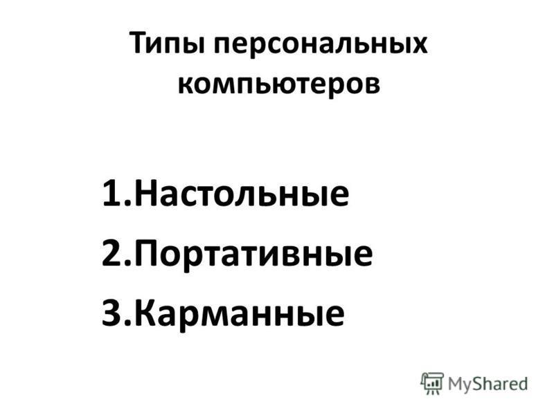 1. Настольные 2. Портативные 3.Карманные