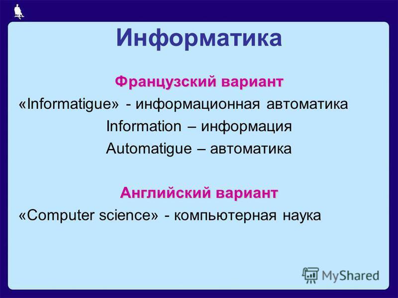 Информатика Французский вариант « «Informatigue» - информационная автоматика Information – информация Automatigue – автоматика Английский вариант «Computer science» - компьютерная наука