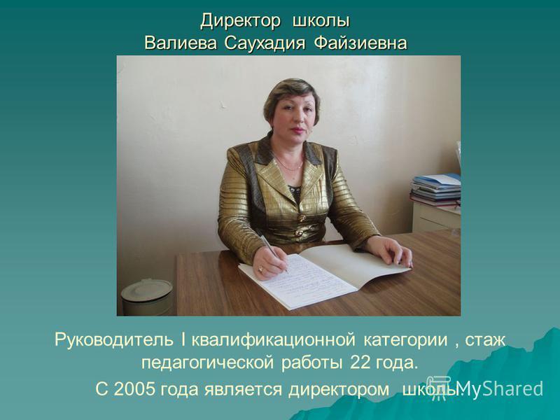 Директор школы Валиева Саухадия Файзиевна Руководитель I квалификационной категории, стаж педагогической работы 22 года. С 2005 года является директором школы.