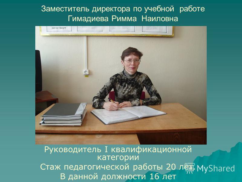 Заместитель директора по учебной работе Гимадиева Римма Наиловна Руководитель I квалификационной категории Стаж педагогической работы 20 лет. В данной должности 16 лет