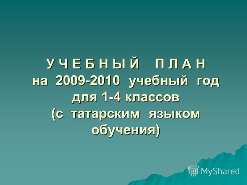 У Ч Е Б Н Ы Й П Л А Н на 2009-2010 учебный год для 1-4 классов (с татарским языком обучения)